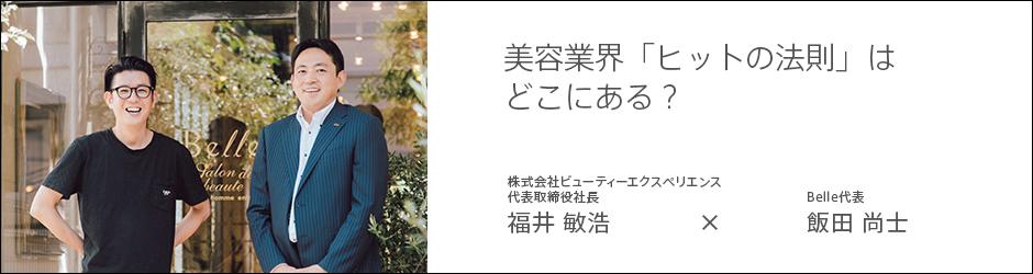 株式会社ビューティーエクスペリエンス 代表取締役社長 福井敏浩 × Belle代表 飯田 尚士